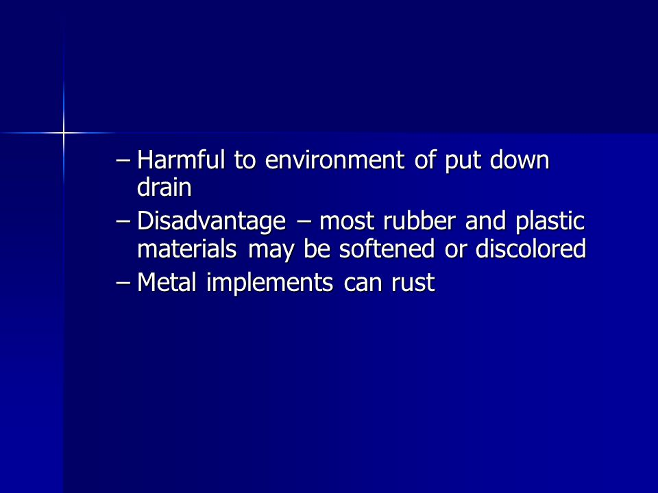 –Harmful to environment of put down drain –Disadvantage – most rubber and plastic materials may be softened or discolored –Metal implements can rust