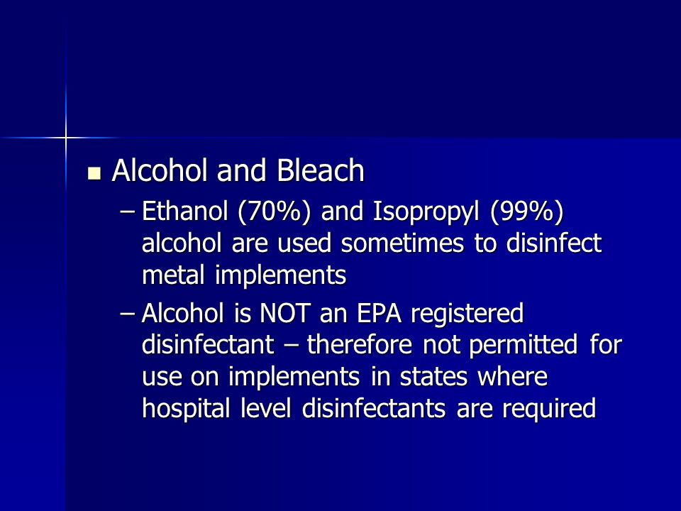 Alcohol and Bleach Alcohol and Bleach –Ethanol (70%) and Isopropyl (99%) alcohol are used sometimes to disinfect metal implements –Alcohol is NOT an E
