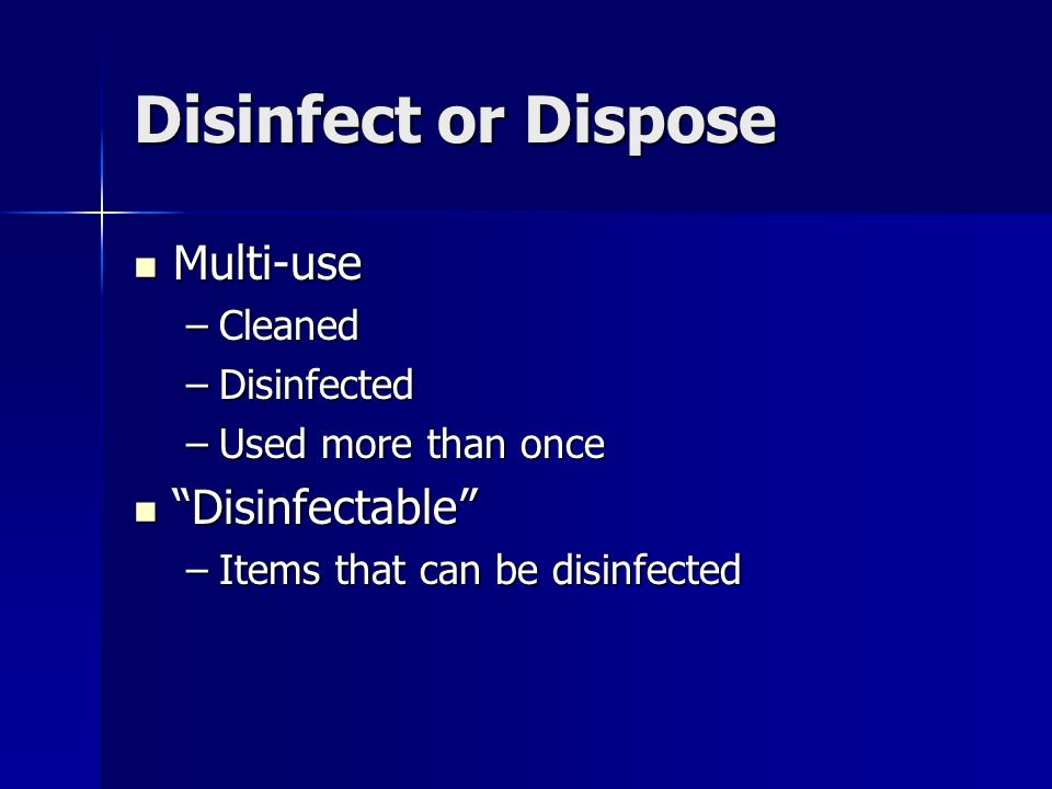 "Disinfect or Dispose Multi-use Multi-use –Cleaned –Disinfected –Used more than once ""Disinfectable"" ""Disinfectable"" –Items that can be disinfected"