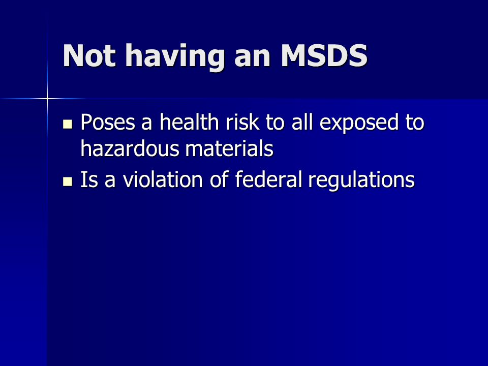 Not having an MSDS Poses a health risk to all exposed to hazardous materials Poses a health risk to all exposed to hazardous materials Is a violation