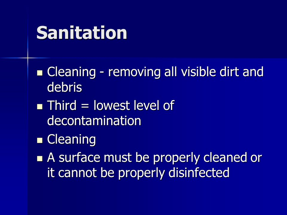 Sanitation Cleaning - removing all visible dirt and debris Cleaning - removing all visible dirt and debris Third = lowest level of decontamination Thi
