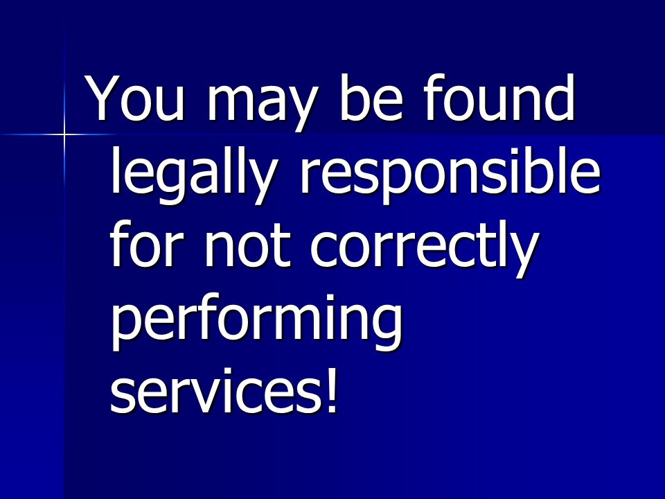 You may be found legally responsible for not correctly performing services!