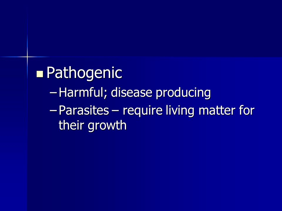 Pathogenic Pathogenic –Harmful; disease producing –Parasites – require living matter for their growth