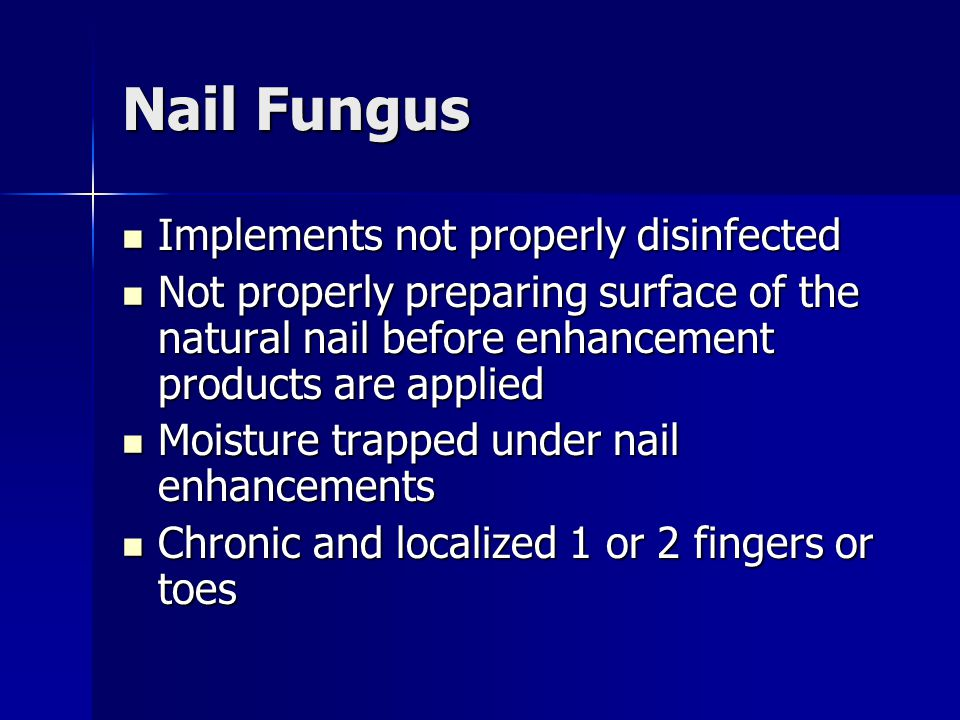 Nail Fungus Implements not properly disinfected Implements not properly disinfected Not properly preparing surface of the natural nail before enhancem