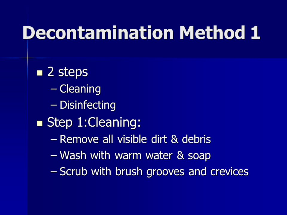 Decontamination Method 1 2 steps 2 steps –Cleaning –Disinfecting Step 1:Cleaning: Step 1:Cleaning: –Remove all visible dirt & debris –Wash with warm w