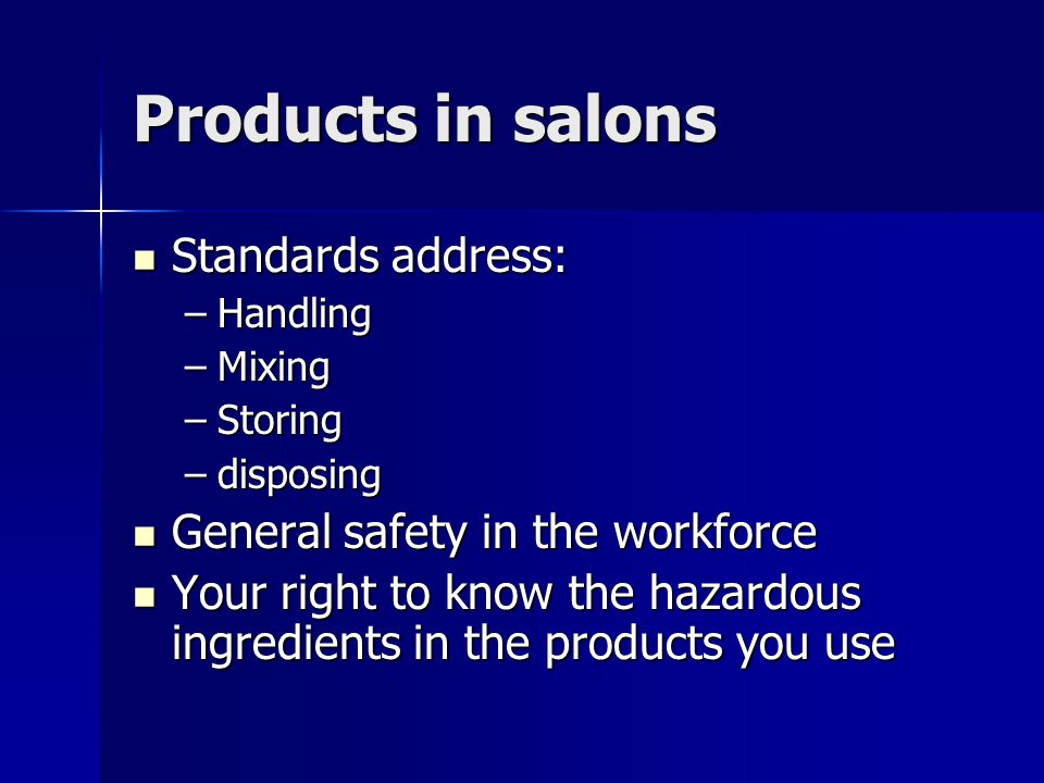 Products in salons Standards address: Standards address: –Handling –Mixing –Storing –disposing General safety in the workforce General safety in the w