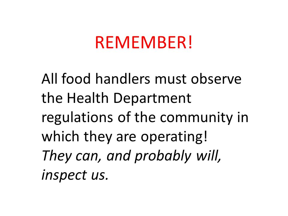 REMEMBER! All food handlers must observe the Health Department regulations of the community in which they are operating! They can, and probably will,