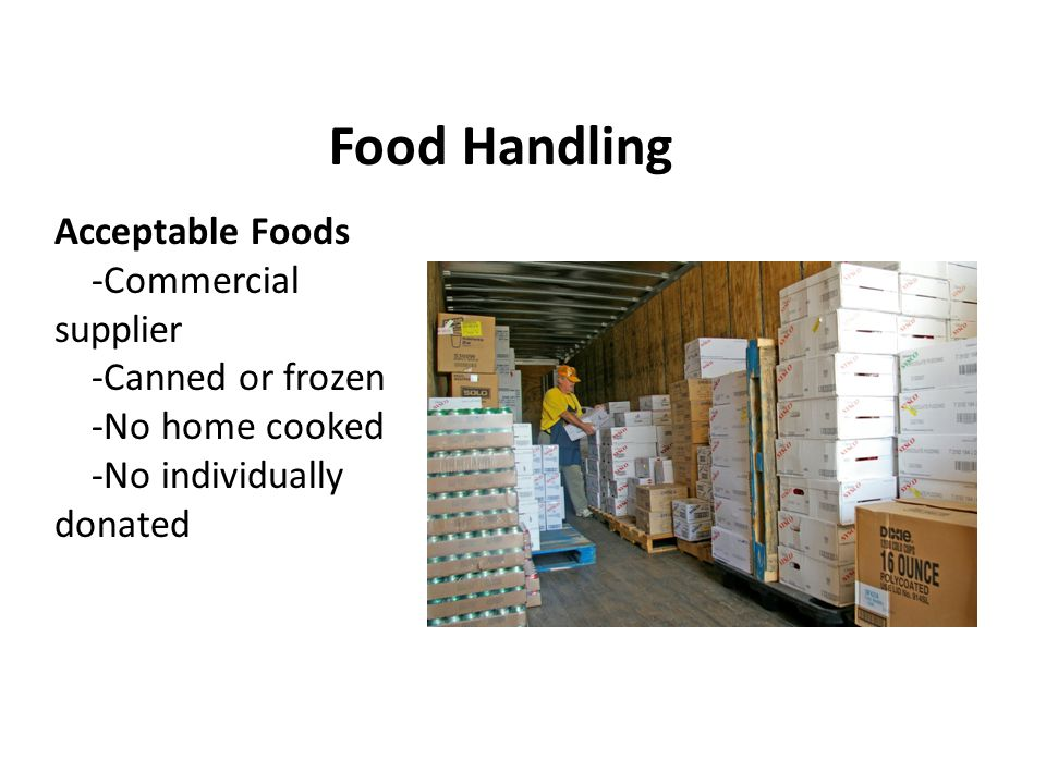 Food Handling Acceptable Foods -Commercial supplier -Canned or frozen -No home cooked -No individually donated