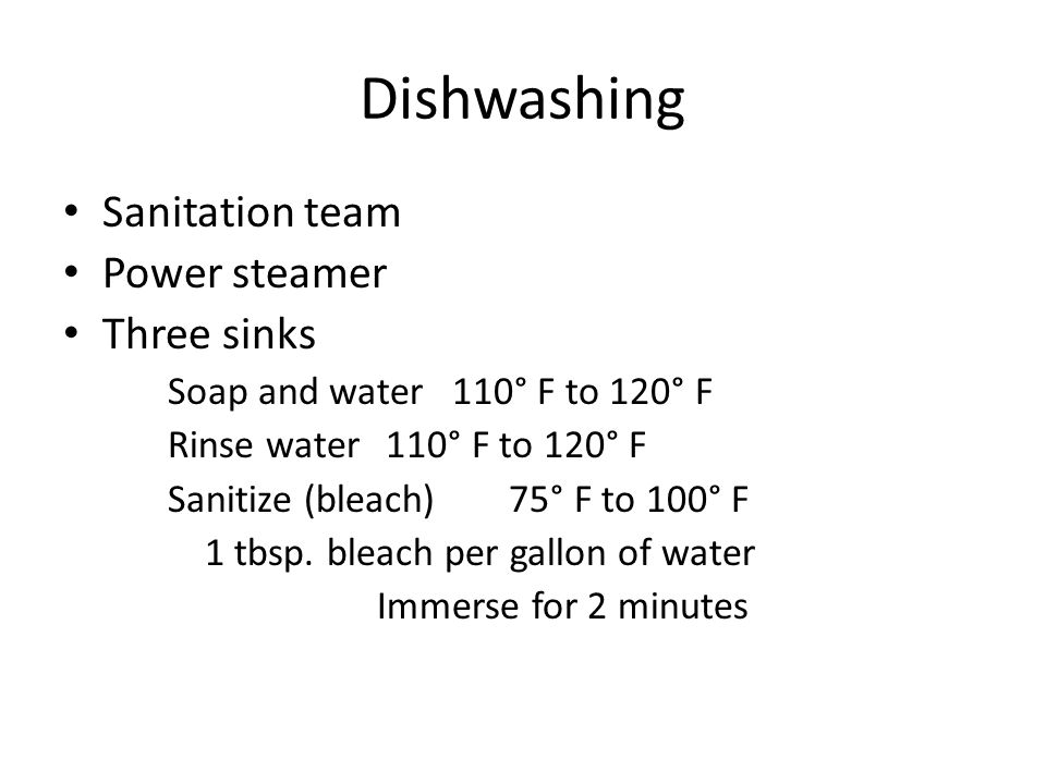 Dishwashing Sanitation team Power steamer Three sinks Soap and water 110° F to 120° F Rinse water 110° F to 120° F Sanitize (bleach) 75° F to 100° F 1 tbsp.