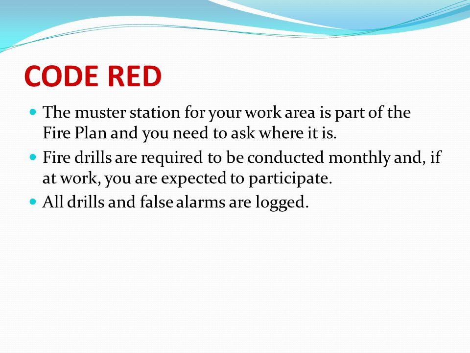 CODE RED The muster station for your work area is part of the Fire Plan and you need to ask where it is. Fire drills are required to be conducted mont