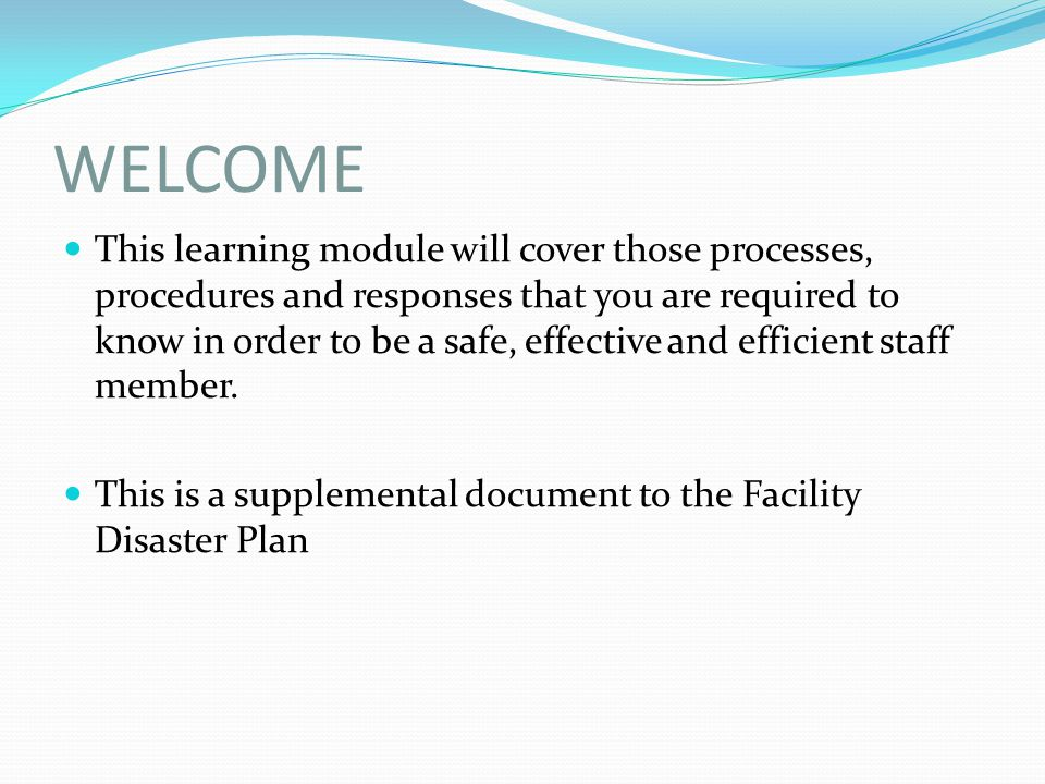 WELCOME This learning module will cover those processes, procedures and responses that you are required to know in order to be a safe, effective and e