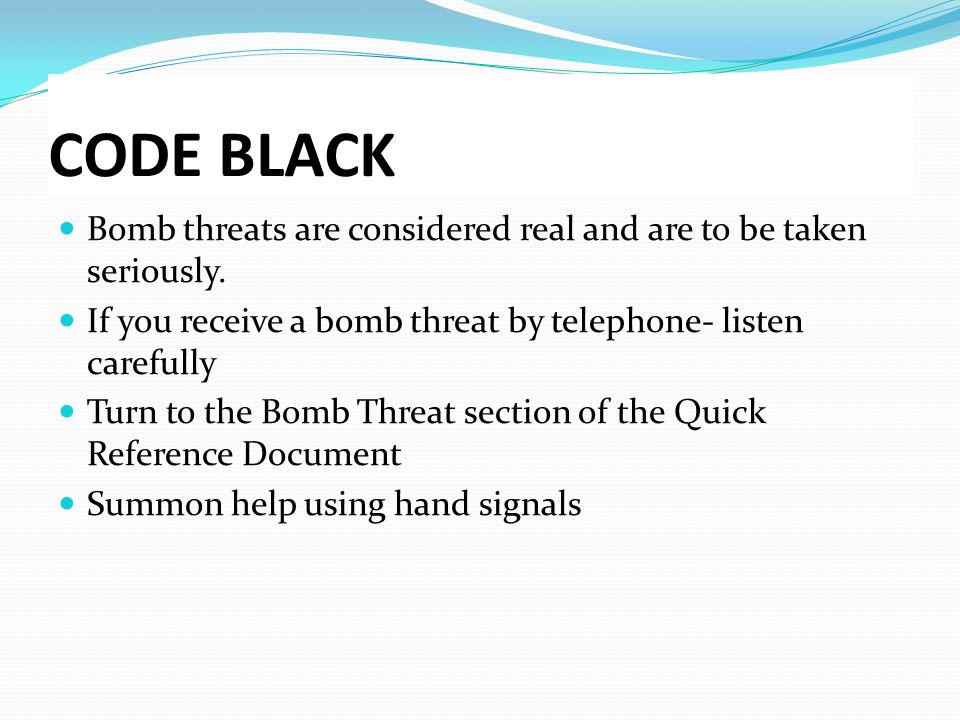 CODE BLACK Bomb threats are considered real and are to be taken seriously. If you receive a bomb threat by telephone- listen carefully Turn to the Bom