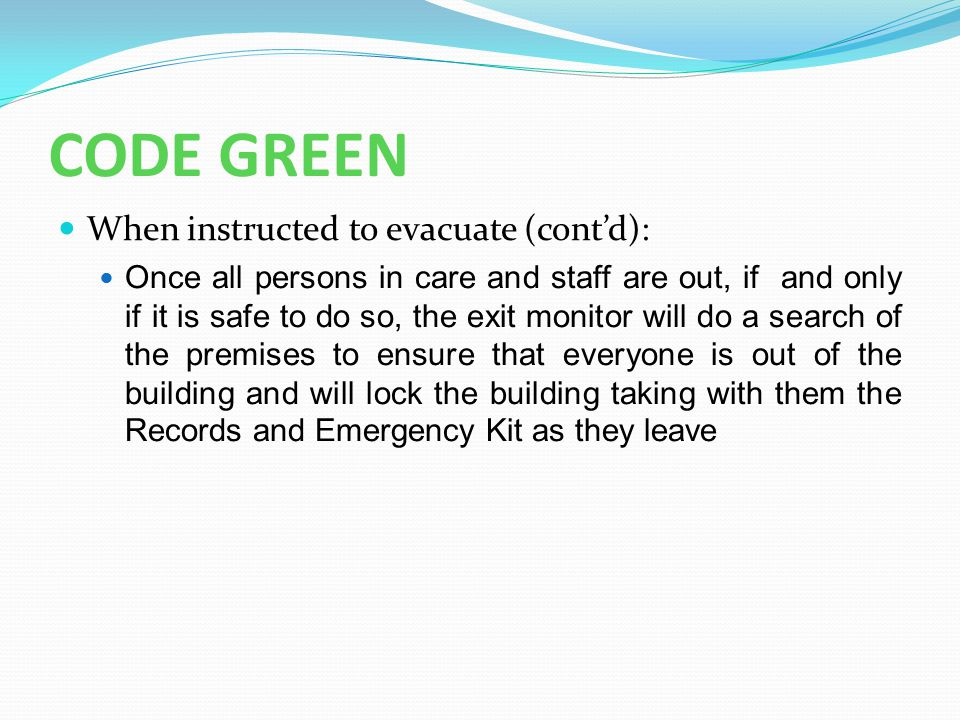 CODE GREEN When instructed to evacuate (cont'd): Once all persons in care and staff are out, if and only if it is safe to do so, the exit monitor will