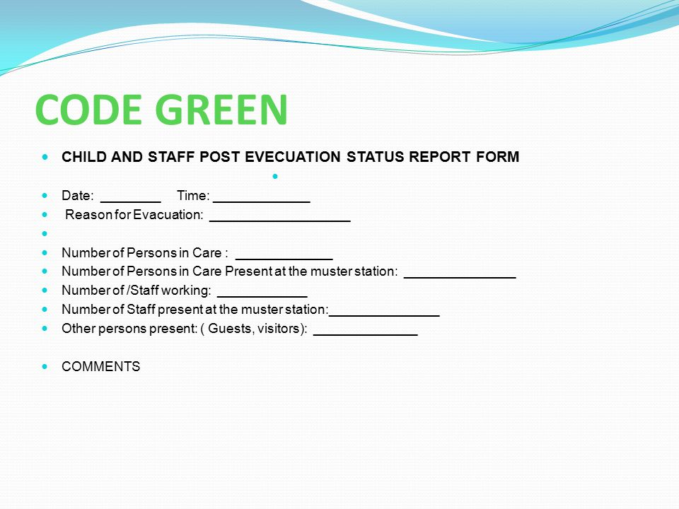 CODE GREEN CHILD AND STAFF POST EVECUATION STATUS REPORT FORM Date: ________Time: _____________ Reason for Evacuation: ___________________ Number of P