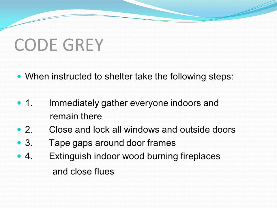 CODE GREY When instructed to shelter take the following steps: 1. Immediately gather everyone indoors and remain there 2. Close and lock all windows a