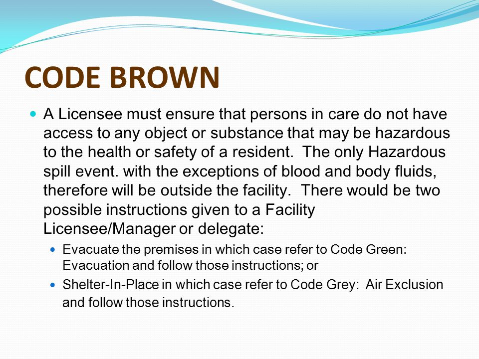 CODE BROWN A Licensee must ensure that persons in care do not have access to any object or substance that may be hazardous to the health or safety of