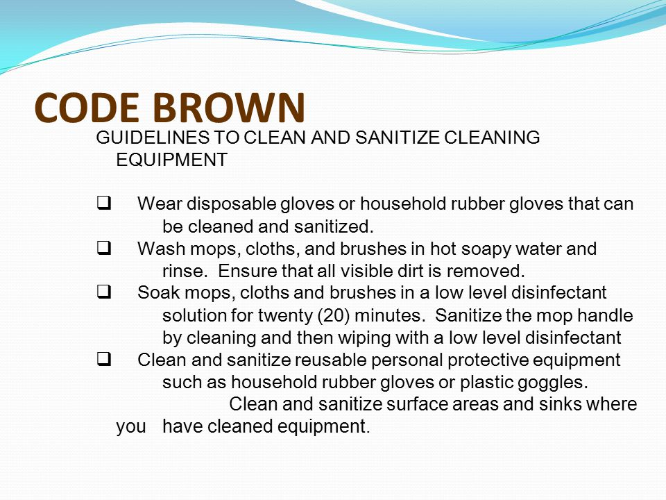 CODE BROWN GUIDELINES TO CLEAN AND SANITIZE CLEANING EQUIPMENT  Wear disposable gloves or household rubber gloves that can be cleaned and sanitized.