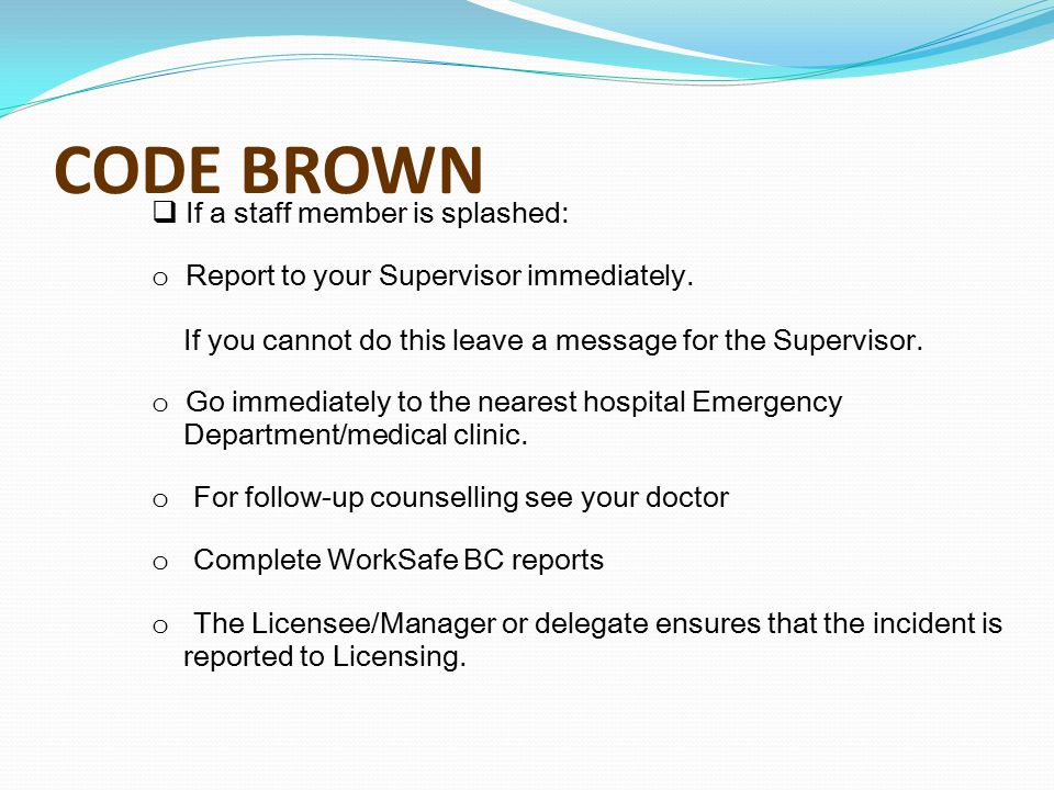 CODE BROWN  If a staff member is splashed: o Report to your Supervisor immediately. If you cannot do this leave a message for the Supervisor. o Go im