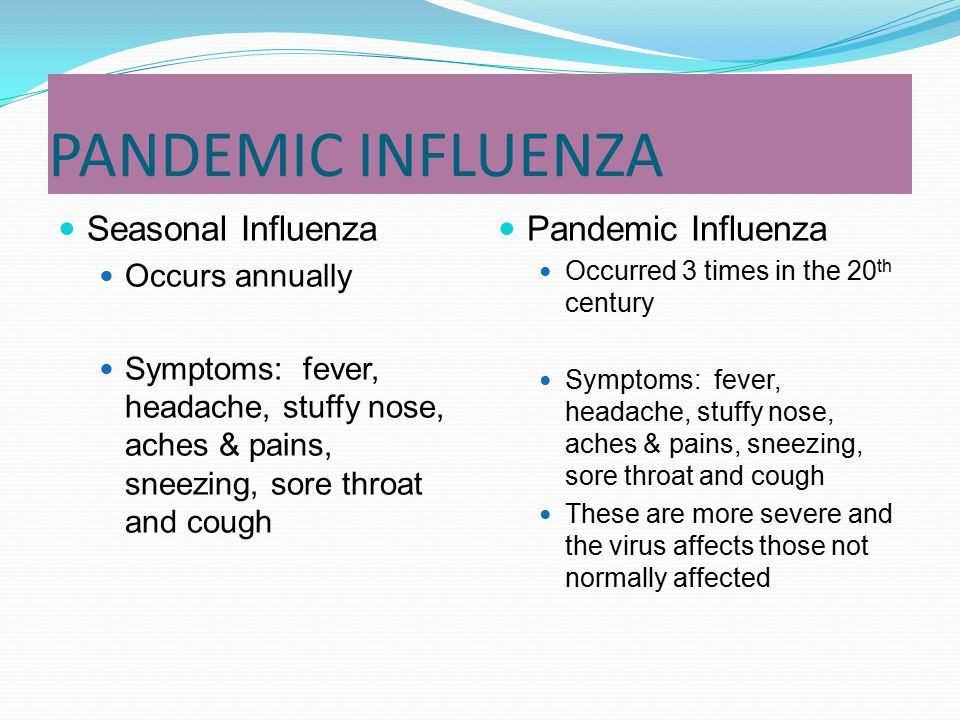 PANDEMIC INFLUENZA Seasonal Influenza Occurs annually Symptoms: fever, headache, stuffy nose, aches & pains, sneezing, sore throat and cough Pandemic