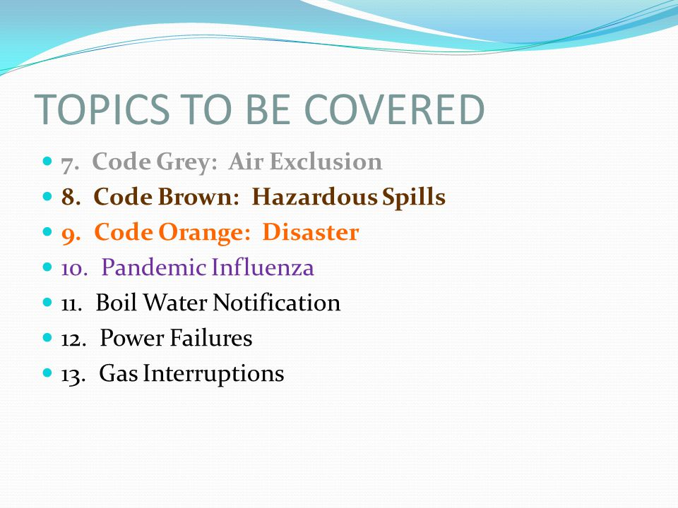 TOPICS TO BE COVERED 7. Code Grey: Air Exclusion 8. Code Brown: Hazardous Spills 9. Code Orange: Disaster 10. Pandemic Influenza 11. Boil Water Notifi