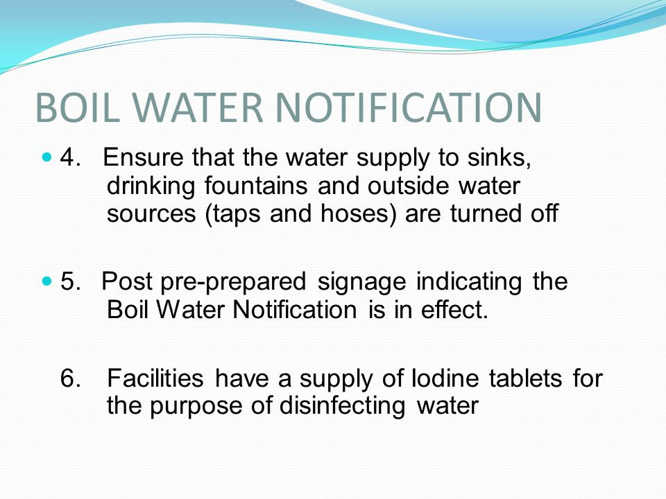BOIL WATER NOTIFICATION 4. Ensure that the water supply to sinks, drinking fountains and outside water sources (taps and hoses) are turned off 5. Post