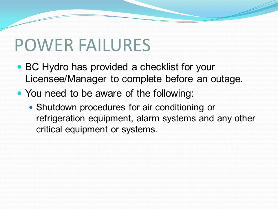 POWER FAILURES BC Hydro has provided a checklist for your Licensee/Manager to complete before an outage. You need to be aware of the following: Shutdo