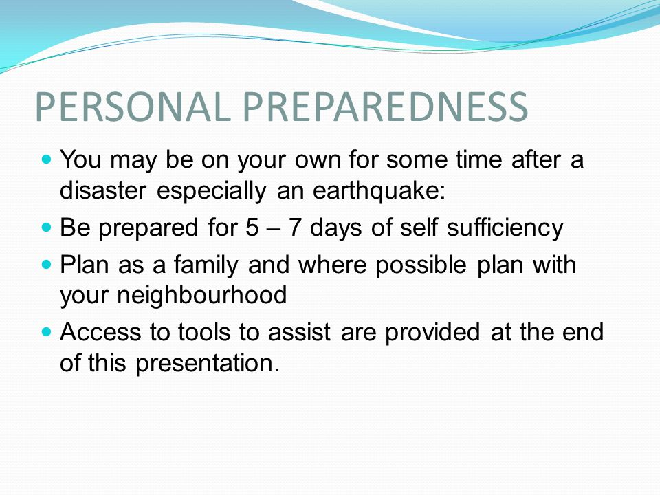PERSONAL PREPAREDNESS You may be on your own for some time after a disaster especially an earthquake: Be prepared for 5 – 7 days of self sufficiency P