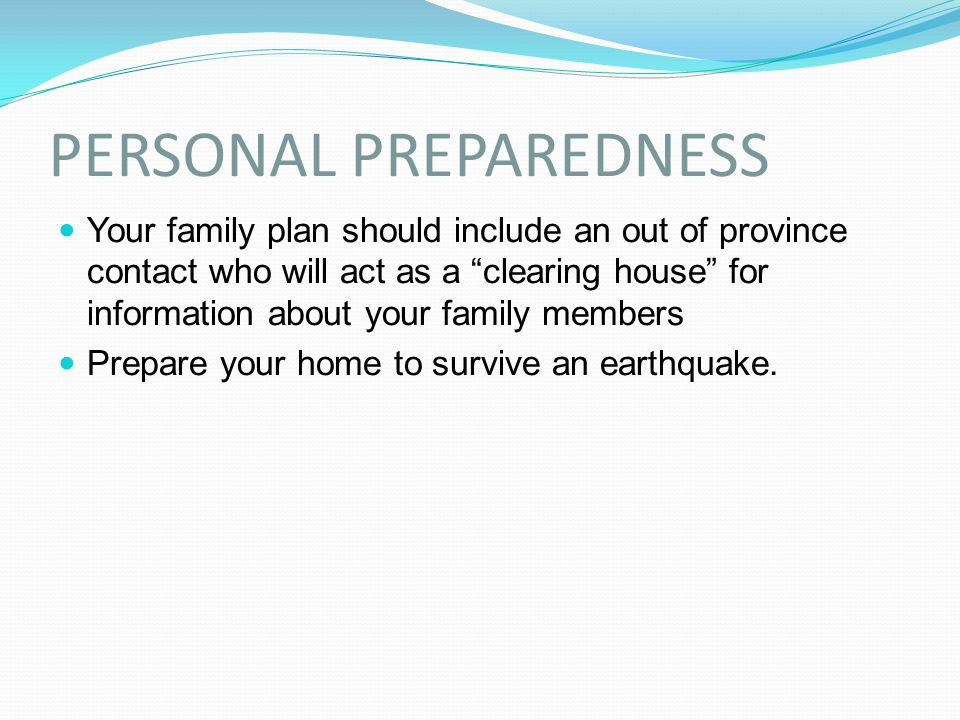 "PERSONAL PREPAREDNESS Your family plan should include an out of province contact who will act as a ""clearing house"" for information about your family"