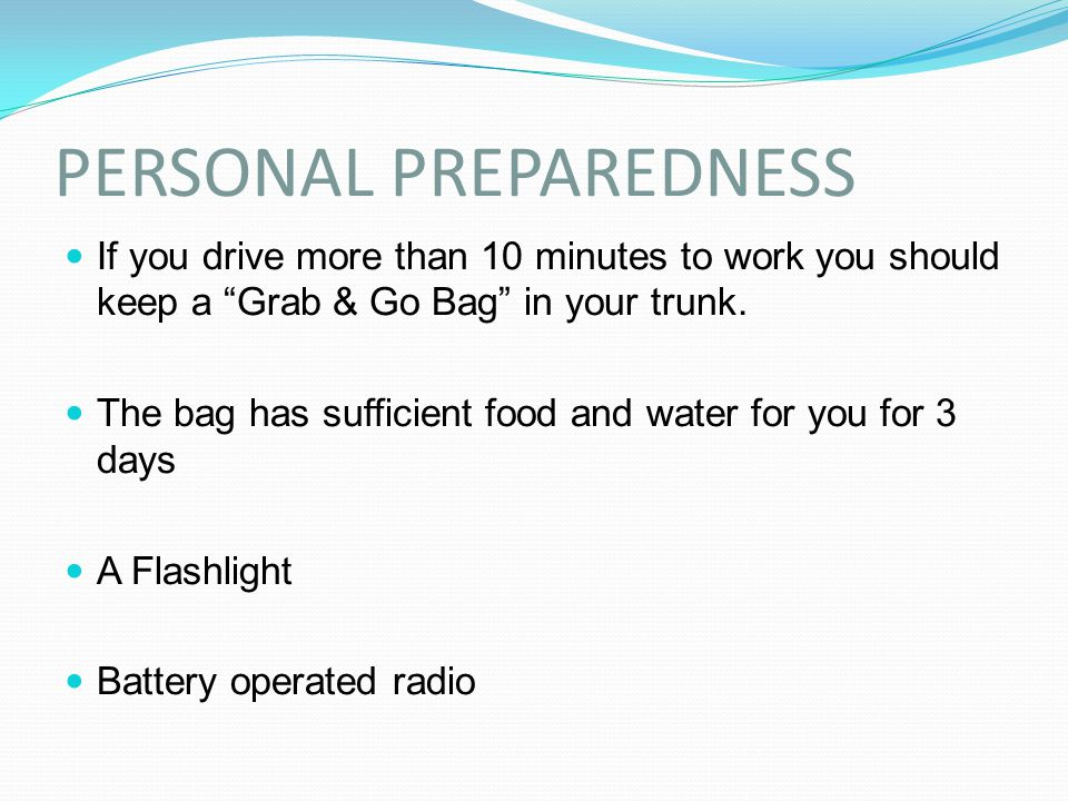 "PERSONAL PREPAREDNESS If you drive more than 10 minutes to work you should keep a ""Grab & Go Bag"" in your trunk. The bag has sufficient food and water"