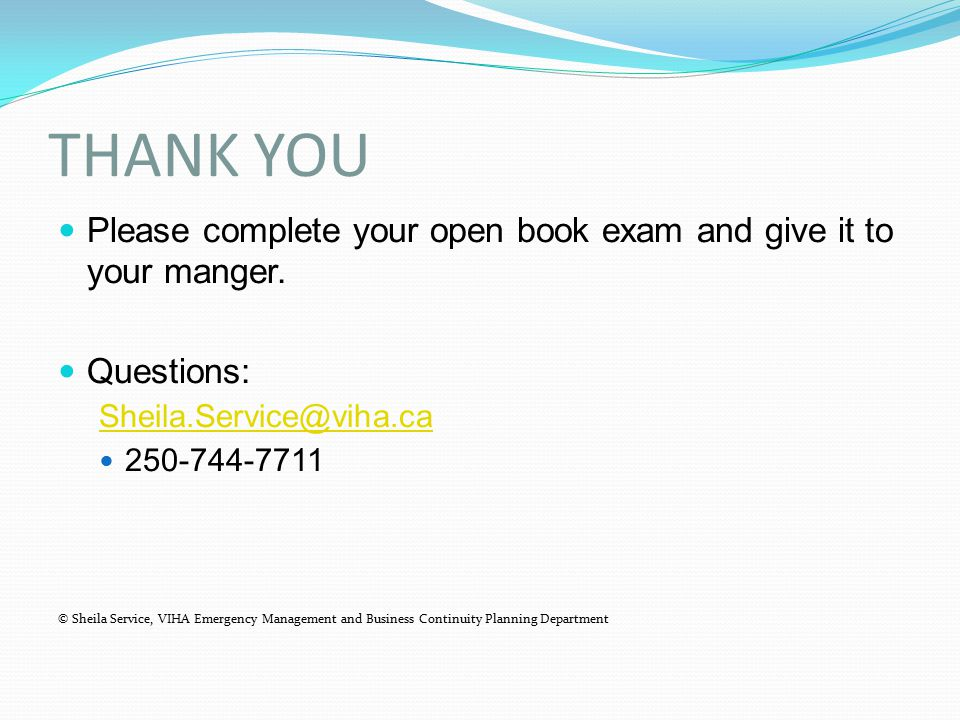 THANK YOU Please complete your open book exam and give it to your manger. Questions: Sheila.Service@viha.ca 250-744-7711 © Sheila Service, VIHA Emerge