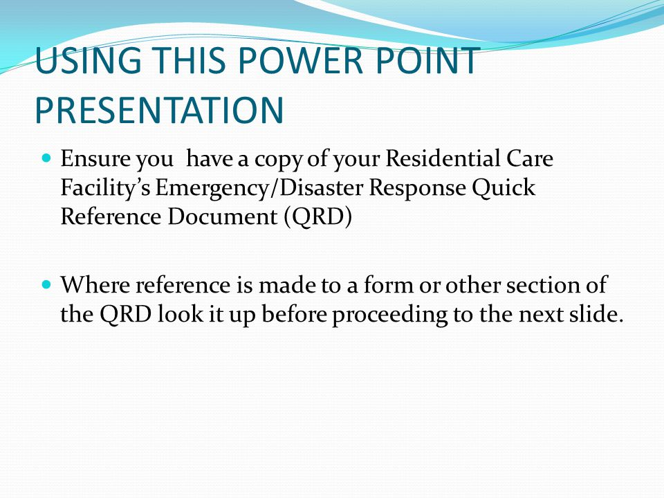 USING THIS POWER POINT PRESENTATION Ensure you have a copy of your Residential Care Facility's Emergency/Disaster Response Quick Reference Document (Q