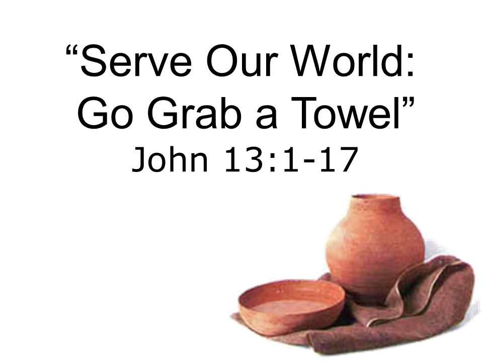 Serve Our World: Go Grab a Towel John 13:1-17