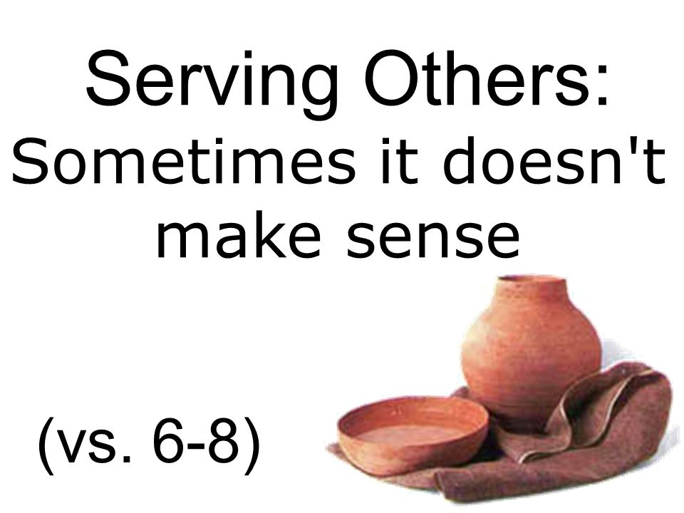 Serving Others: Sometimes it doesn t make sense (vs. 6-8)