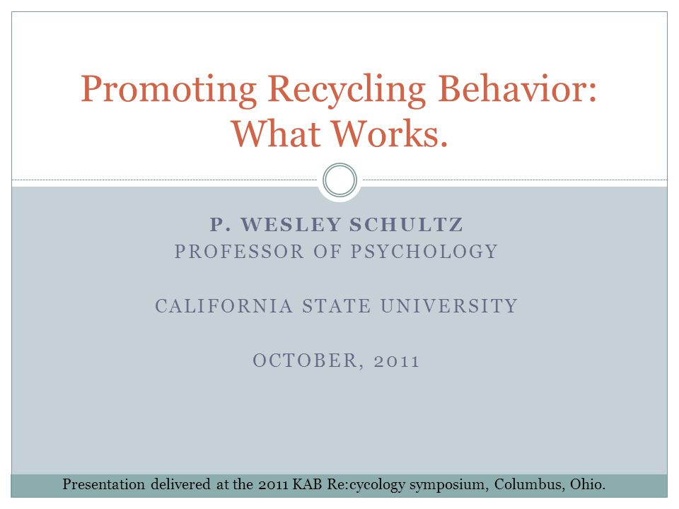 P. WESLEY SCHULTZ PROFESSOR OF PSYCHOLOGY CALIFORNIA STATE UNIVERSITY OCTOBER, 2011 Promoting Recycling Behavior: What Works. Presentation delivered a