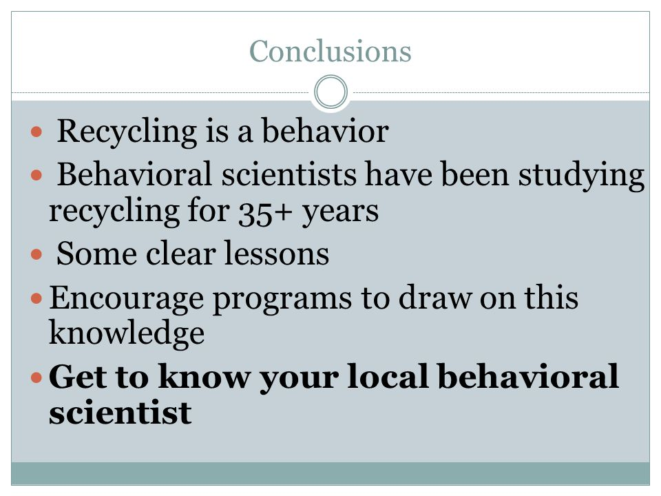 Recycling is a behavior Behavioral scientists have been studying recycling for 35+ years Some clear lessons Encourage programs to draw on this knowled