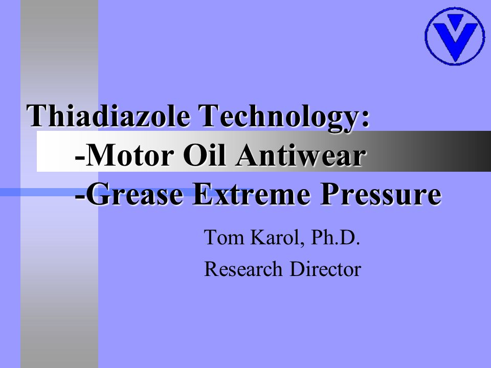 Thiadiazole Technology: -Motor Oil Antiwear -Grease Extreme Pressure Tom Karol, Ph.D.
