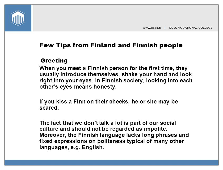 Few Tips from Finland and Finnish people Greeting When you meet a Finnish person for the first time, they usually introduce themselves, shake your han