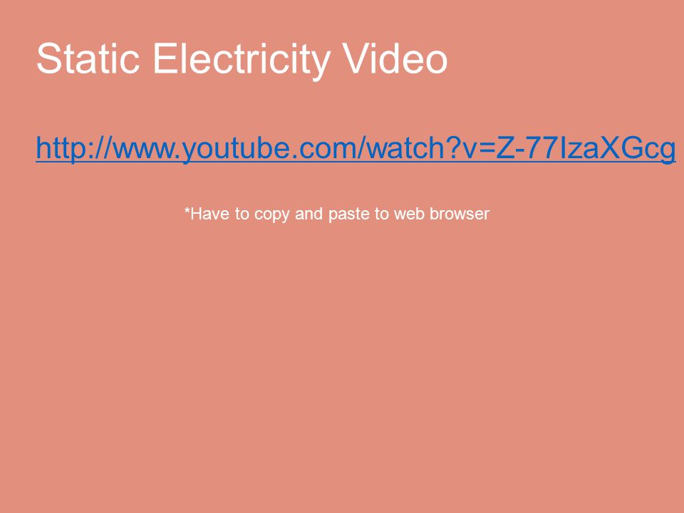 Static Electricity Video http://www.youtube.com/watch v=Z-77IzaXGcg *Have to copy and paste to web browser