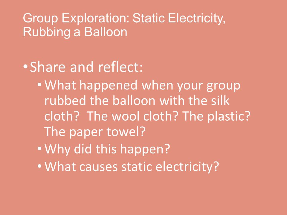 Group Exploration: Static Electricity, Rubbing a Balloon Share and reflect: What happened when your group rubbed the balloon with the silk cloth.