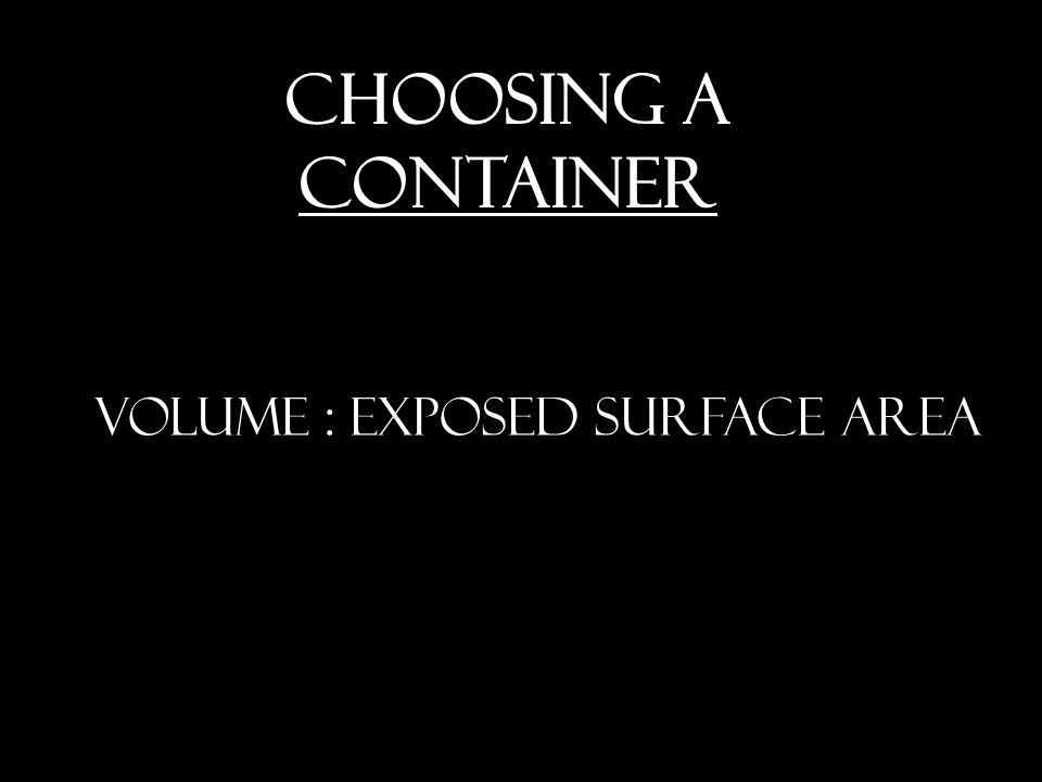 VOLUME : EXPOSED SURFACE AREA CHOOSING A CONTAINER
