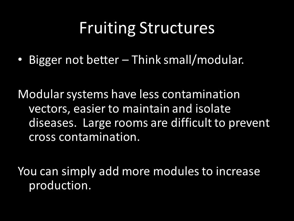Fruiting Structures Bigger not better – Think small/modular.