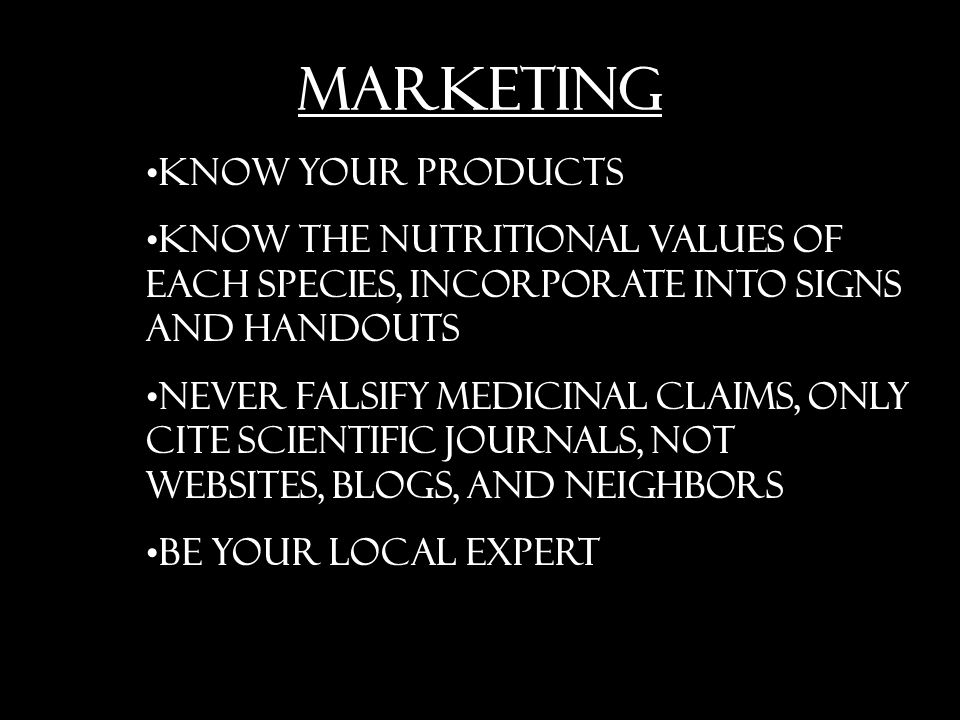 MARKETING Know your products Know the nutritional values of each species, incorporate into signs and handouts Never falsify medicinal claims, only cite scientific journals, not websites, blogs, and neighbors Be your local expert