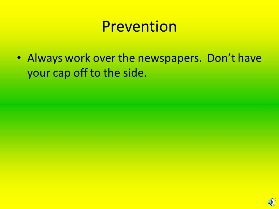 PROTECTION Put down plenty of newspapers completely under your working area to make clean up easier in the event you spill.