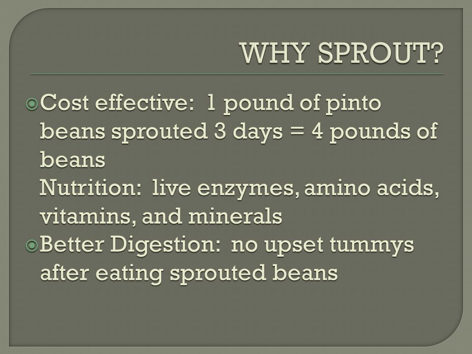  Cost effective: 1 pound of pinto beans sprouted 3 days = 4 pounds of beans Nutrition: live enzymes, amino acids, vitamins, and minerals  Better Digestion: no upset tummys after eating sprouted beans