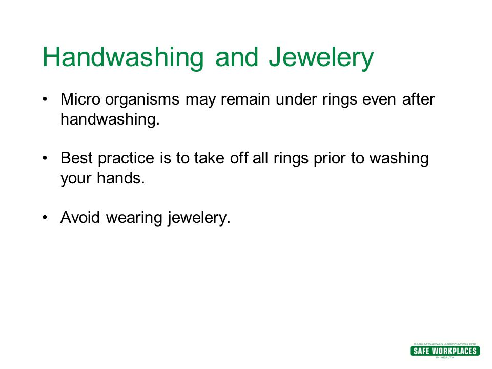 Handwashing and Jewelery Micro organisms may remain under rings even after handwashing. Best practice is to take off all rings prior to washing your h