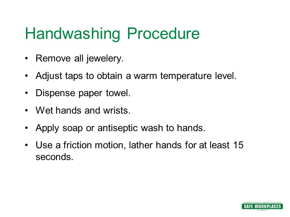 Handwashing Procedure Remove all jewelery. Adjust taps to obtain a warm temperature level. Dispense paper towel. Wet hands and wrists. Apply soap or a