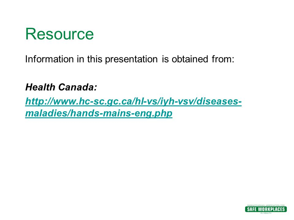 Resource Information in this presentation is obtained from: Health Canada: http://www.hc-sc.gc.ca/hl-vs/iyh-vsv/diseases- maladies/hands-mains-eng.php