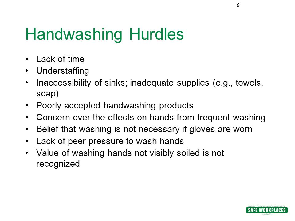 Handwashing Hurdles Lack of time Understaffing Inaccessibility of sinks; inadequate supplies (e.g., towels, soap) Poorly accepted handwashing products