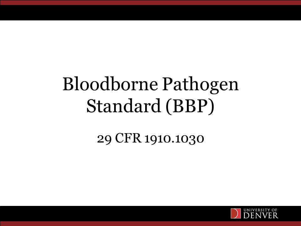Regulations OSHA Standard on Blood Borne Pathogens (29 CFR 1910.1030) Covers all employees who could be reasonably anticipated as the result of performing their job duties to face contact with blood and other potentially infectious materials Written Exposure Control Plan – EHS website –www.du.edu/ehs