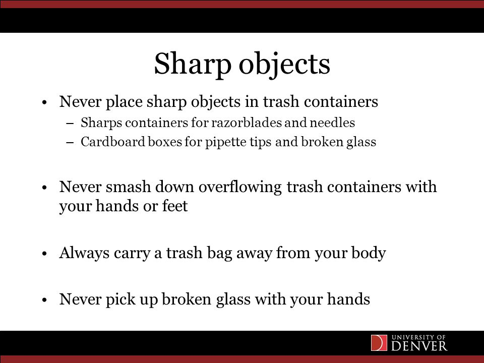 Sharp objects Never place sharp objects in trash containers –Sharps containers for razorblades and needles –Cardboard boxes for pipette tips and broken glass Never smash down overflowing trash containers with your hands or feet Always carry a trash bag away from your body Never pick up broken glass with your hands